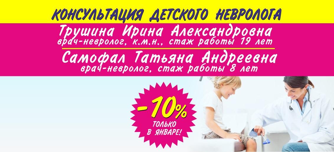 С 1 по 31 января! Прием детских неврологов Трушиной Ирины Александровны и Самофал Татьяны Андреевны со скидкой 10%!
